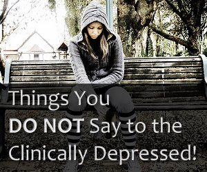 Things You DO NOT Say to the Clinically Depressed